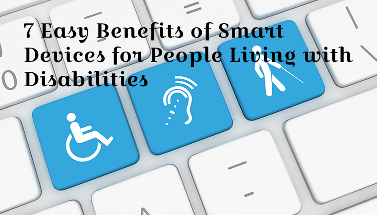 7 Easy Benefits of Smart Devices for People Living with Disabilities