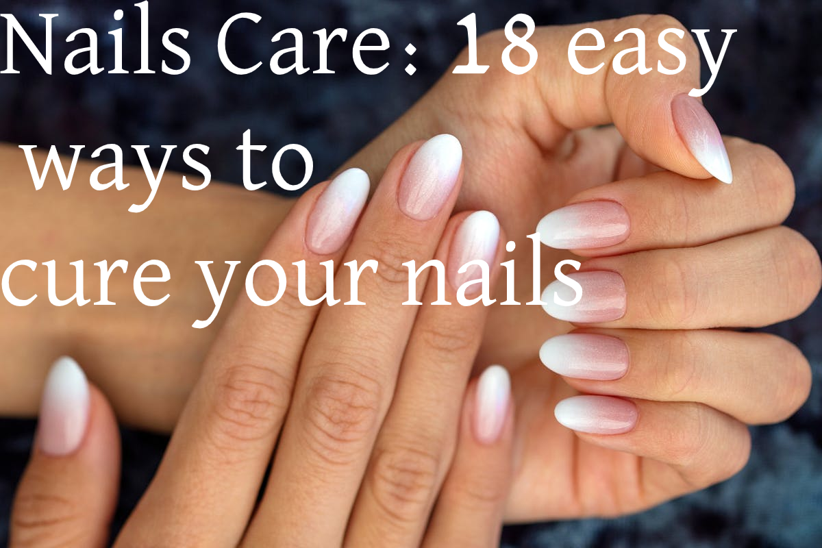 Nails Care: 18 easy ways to cure your nails.
